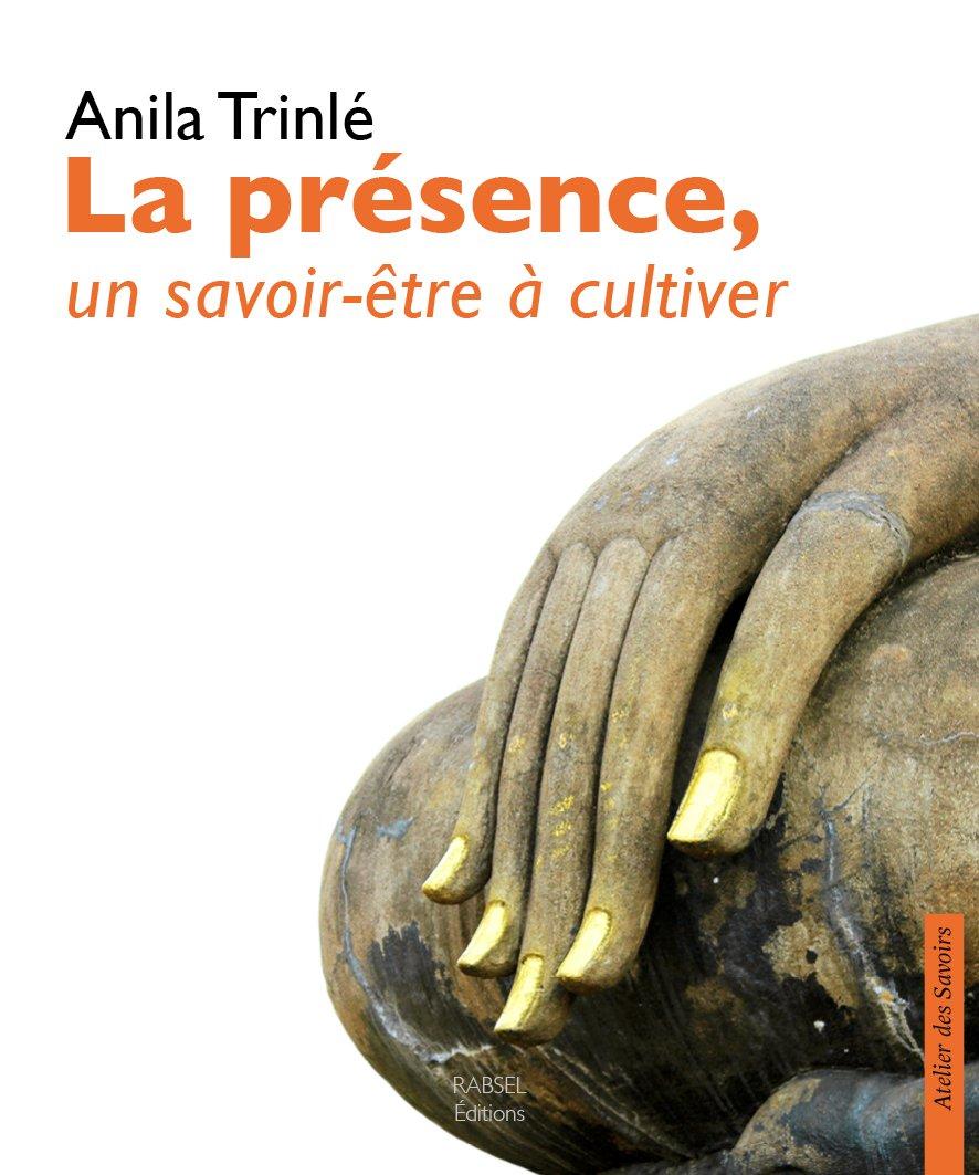 Anila Trinlé : La présence, un savoir-être à cultiver, édition Rabsel, ISBN 979-1093883014